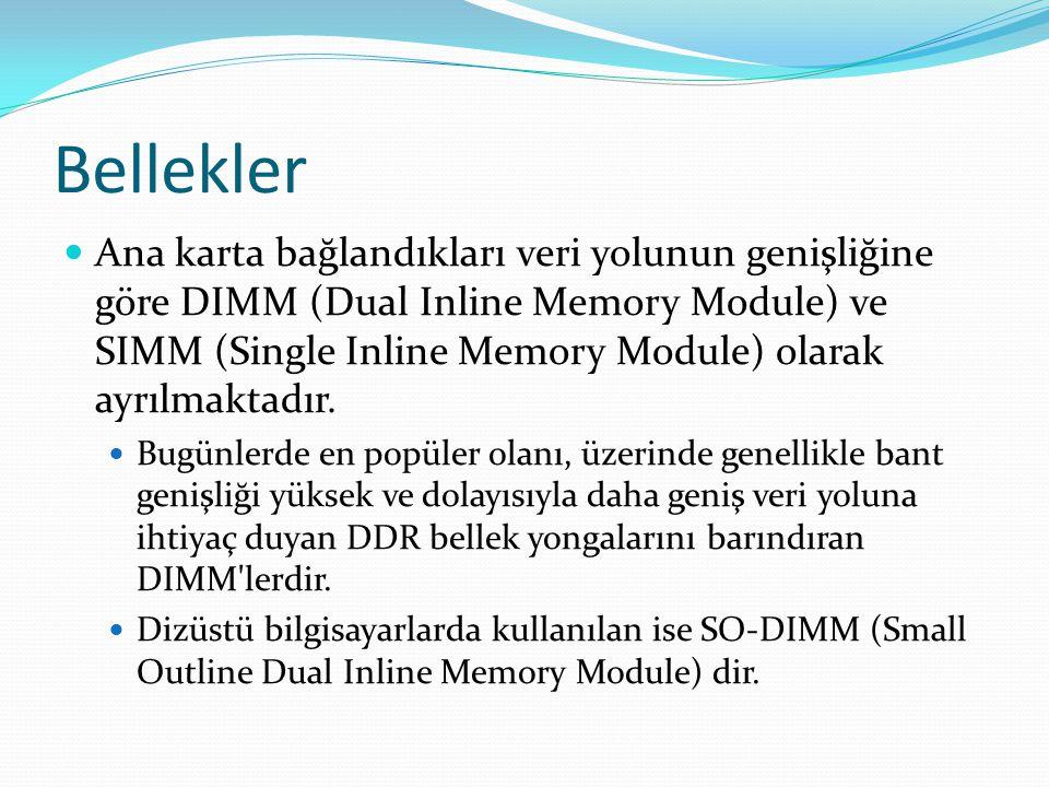 Bellekler Ana karta bağlandıkları veri yolunun genişliğine göre DIMM (Dual Inline Memory Module) ve SIMM (Single Inline Memory Module) olarak ayrılmaktadır.