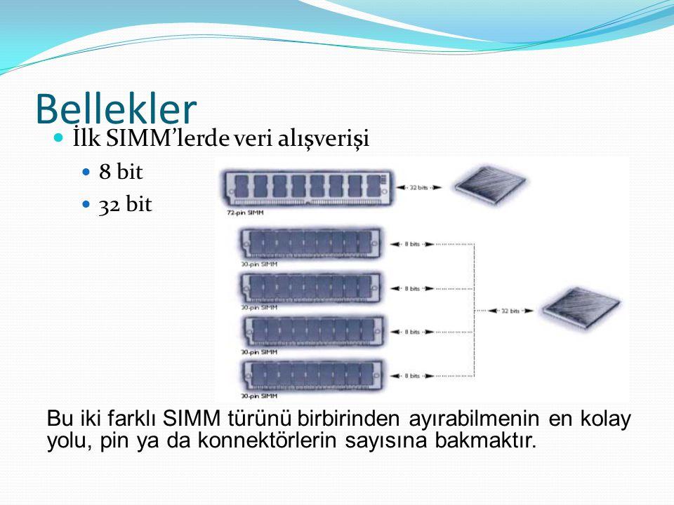 Bellekler İlk SIMM'lerde veri alışverişi 8 bit 32 bit Bu iki farklı SIMM türünü birbirinden ayırabilmenin en kolay yolu, pin ya da konnektörlerin sayısına bakmaktır.