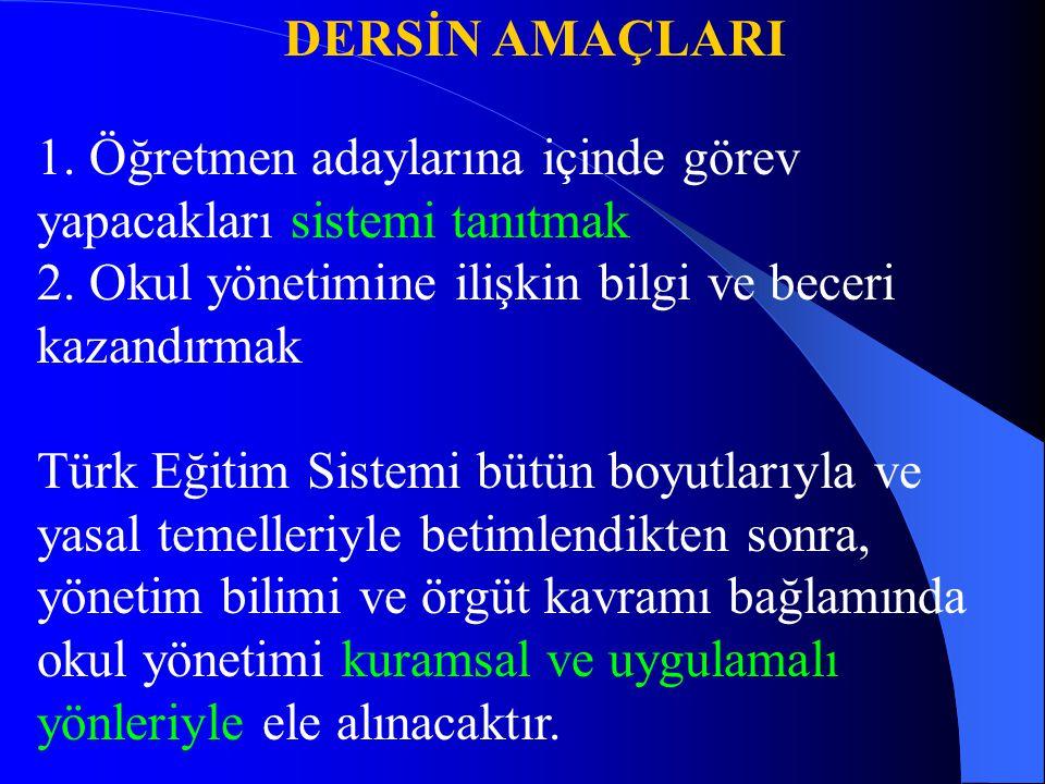 DERSİN AMAÇLARI 1. Öğretmen adaylarına içinde görev yapacakları sistemi tanıtmak 2. Okul yönetimine ilişkin bilgi ve beceri kazandırmak Türk Eğitim Si