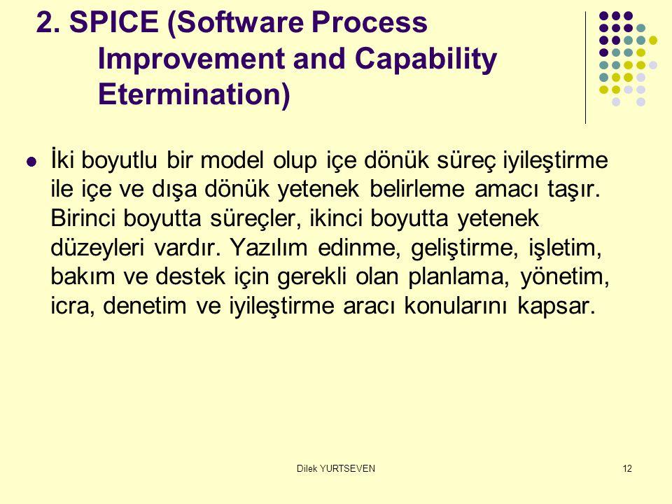 Dilek YURTSEVEN12 2. SPICE (Software Process Improvement and Capability Etermination) İki boyutlu bir model olup içe dönük süreç iyileştirme ile içe v