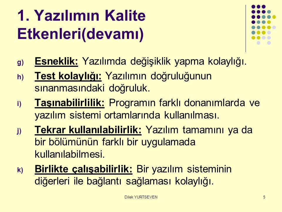 Dilek YURTSEVEN5 1. Yazılımın Kalite Etkenleri(devamı) g) Esneklik: Yazılımda değişiklik yapma kolaylığı. h) Test kolaylığı: Yazılımın doğruluğunun sı