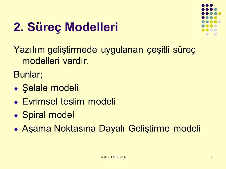 Dilek YURTSEVEN7 2. Süreç Modelleri Yazılım geliştirmede uygulanan çeşitli süreç modelleri vardır. Bunlar; Şelale modeli Evrimsel teslim modeli Spiral