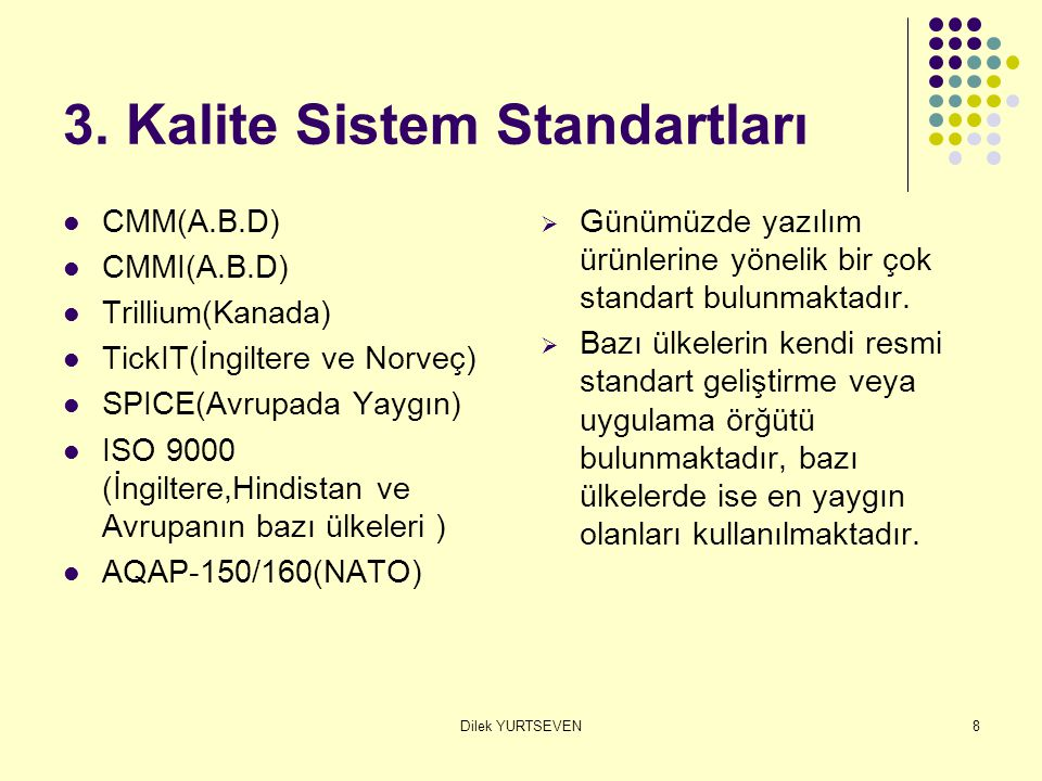 Dilek YURTSEVEN8 3. Kalite Sistem Standartları CMM(A.B.D) CMMI(A.B.D) Trillium(Kanada) TickIT(İngiltere ve Norveç) SPICE(Avrupada Yaygın) ISO 9000 (İn