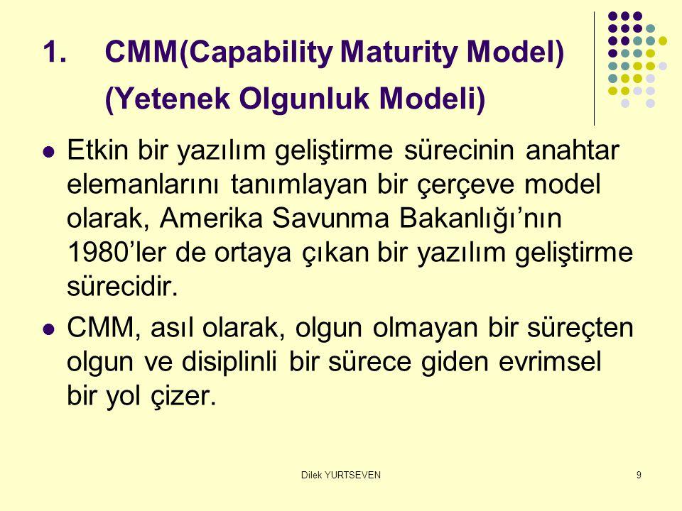 Dilek YURTSEVEN9 1.CMM(Capability Maturity Model) (Yetenek Olgunluk Modeli) Etkin bir yazılım geliştirme sürecinin anahtar elemanlarını tanımlayan bir