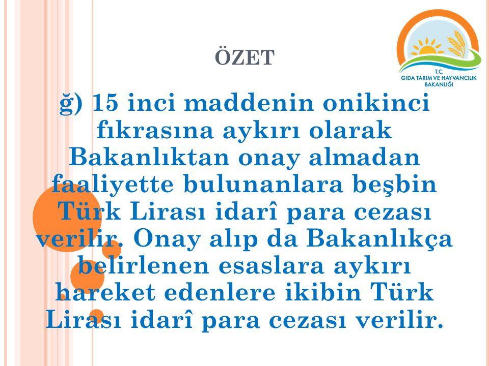 ÖZET ğ) 15 inci maddenin onikinci fıkrasına aykırı olarak Bakanlıktan onay almadan faaliyette bulunanlara beşbin Türk Lirası idarî para cezası verilir