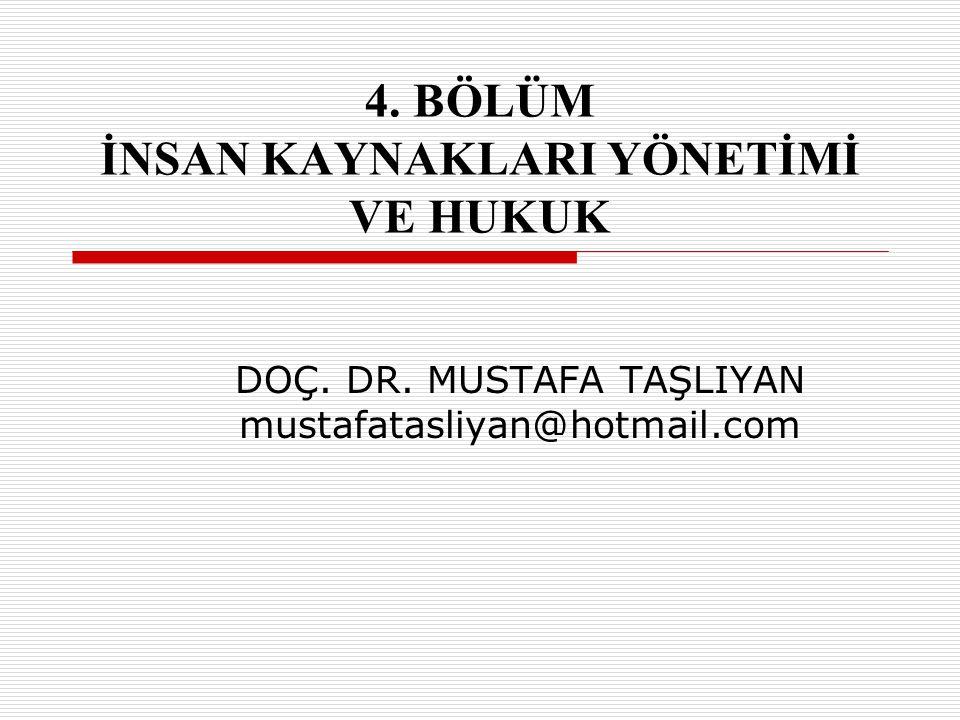 4. BÖLÜM İNSAN KAYNAKLARI YÖNETİMİ VE HUKUK DOÇ. DR. MUSTAFA TAŞLIYAN mustafatasliyan@hotmail.com