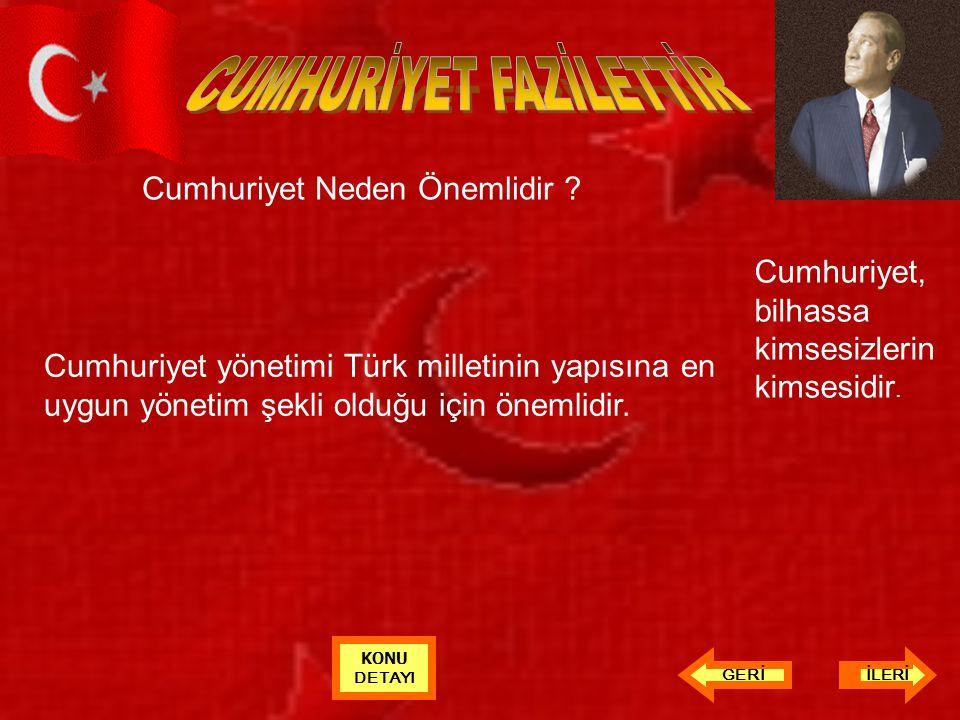 Cumhuriyet Neden Önemlidir ? Cumhuriyet yönetimi Türk milletinin yapısına en uygun yönetim şekli olduğu için önemlidir. Cumhuriyet, bilhassa kimsesizl