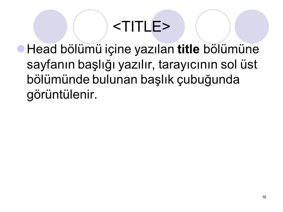 Head bölümü içine yazılan title bölümüne sayfanın başlığı yazılır, tarayıcının sol üst bölümünde bulunan başlık çubuğunda görüntülenir. 18