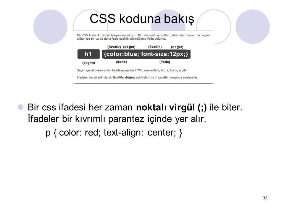CSS koduna bakış 32 Bir css ifadesi her zaman noktalı virgül (;) ile biter. İfadeler bir kıvrımlı parantez içinde yer alır. p { color: red; text-align