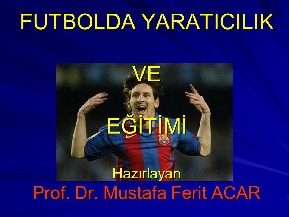 FUTBOLDA YARATICILIK VE VE EĞİTİMİ Hazırlayan Prof. Dr. Mustafa Ferit ACAR