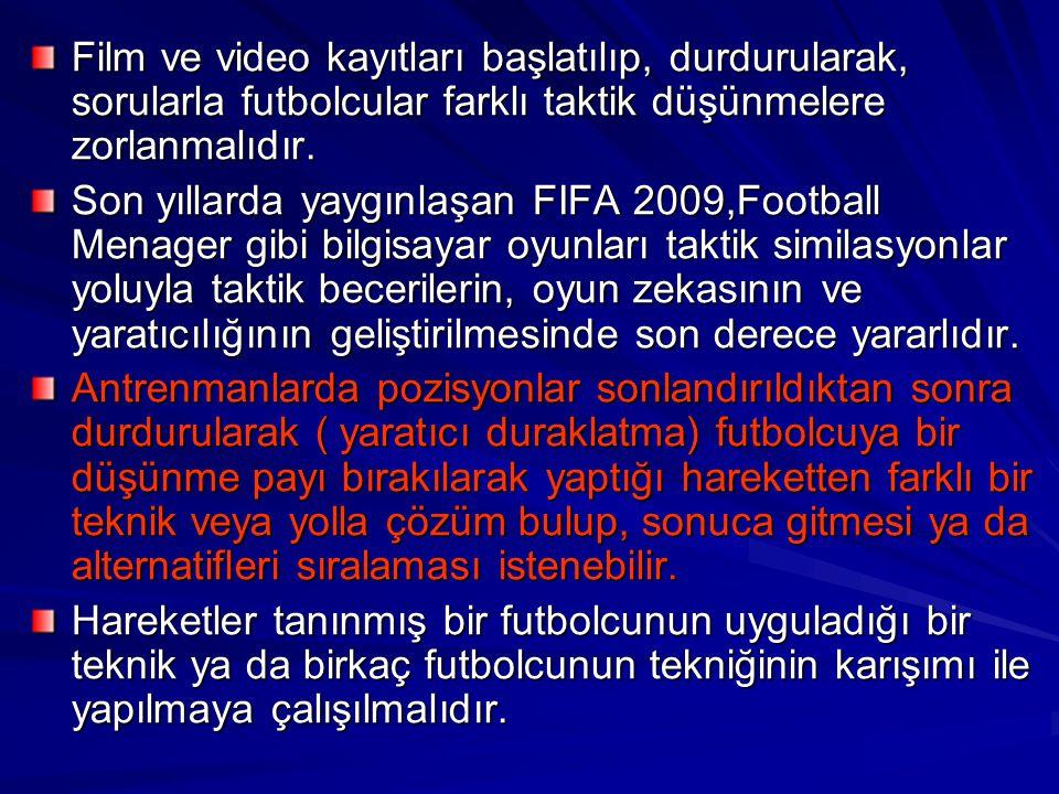 Film ve video kayıtları başlatılıp, durdurularak, sorularla futbolcular farklı taktik düşünmelere zorlanmalıdır. Son yıllarda yaygınlaşan FIFA 2009,Fo