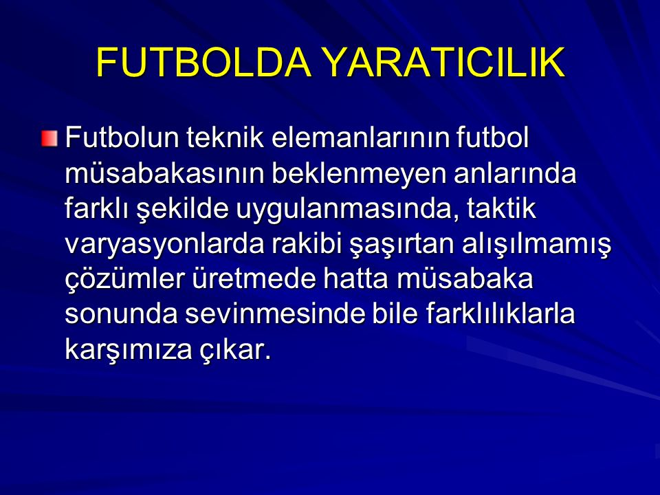 FUTBOLDA YARATICILIK Futbolun teknik elemanlarının futbol müsabakasının beklenmeyen anlarında farklı şekilde uygulanmasında, taktik varyasyonlarda rak