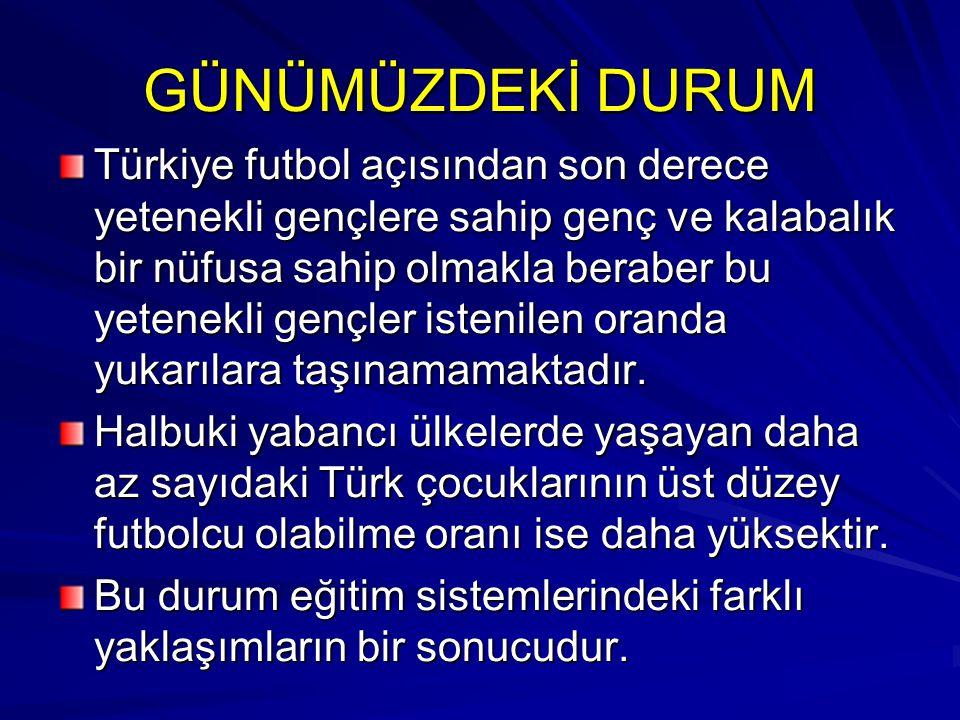 GÜNÜMÜZDEKİ DURUM Türkiye futbol açısından son derece yetenekli gençlere sahip genç ve kalabalık bir nüfusa sahip olmakla beraber bu yetenekli gençler