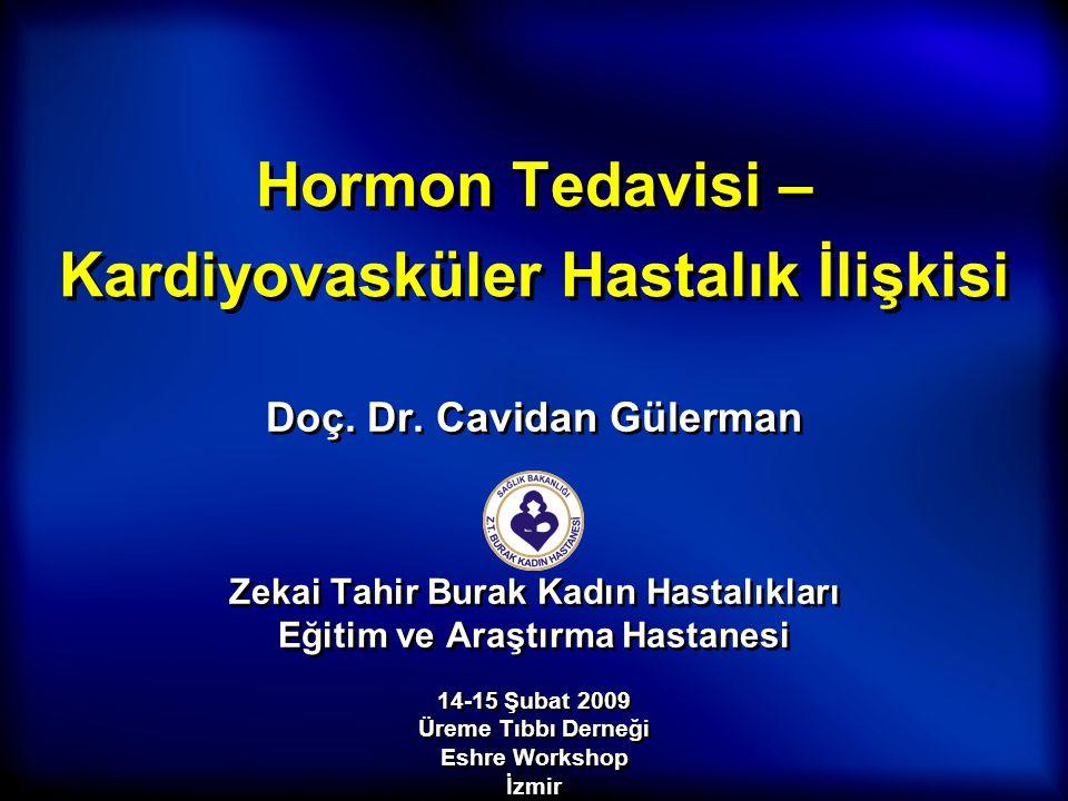 Hormon Tedavisi – Kardiyovasküler Hastalık İlişkisi Doç. Dr. Cavidan Gülerman Zekai Tahir Burak Kadın Hastalıkları Eğitim ve Araştırma Hastanesi Doç.