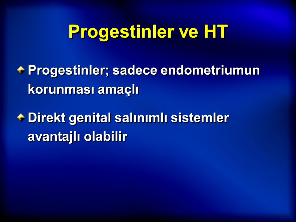 Progestinler ve HT Progestinler; sadece endometriumun korunması amaçlı Direkt genital salınımlı sistemler avantajlı olabilir Progestinler; sadece endo