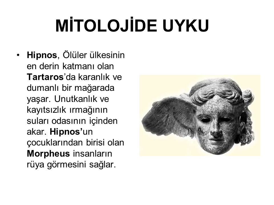 MİTOLOJİDE UYKU Hipnos, Ölüler ülkesinin en derin katmanı olan Tartaros'da karanlık ve dumanlı bir mağarada yaşar. Unutkanlık ve kayıtsızlık ırmağının