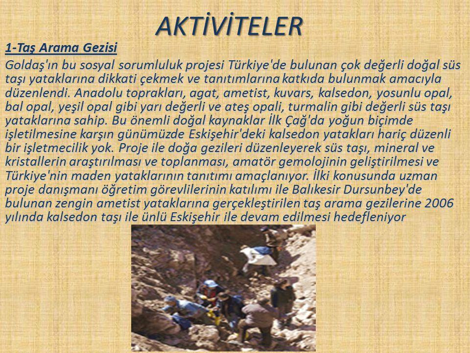 AKTİVİTELER 1-Taş Arama Gezisi Goldaş'ın bu sosyal sorumluluk projesi Türkiye'de bulunan çok değerli doğal süs taşı yataklarına dikkati çekmek ve tanı