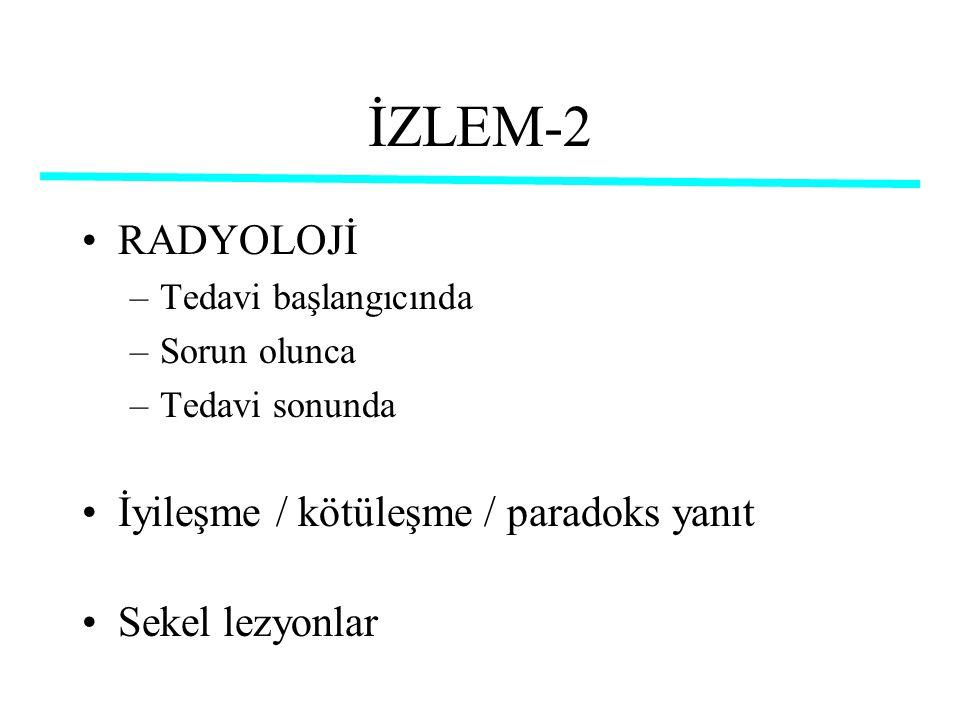 İZLEM-2 RADYOLOJİ –Tedavi başlangıcında –Sorun olunca –Tedavi sonunda İyileşme / kötüleşme / paradoks yanıt Sekel lezyonlar