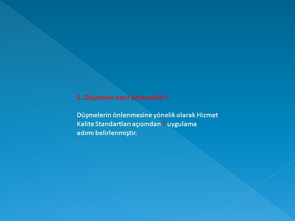 5. Düşmeler nasıl önlenebilir? Düşmelerin önlenmesine yönelik olarak Hizmet Kalite Standartları açısından 5 uygulama adımı belirlenmiştir.