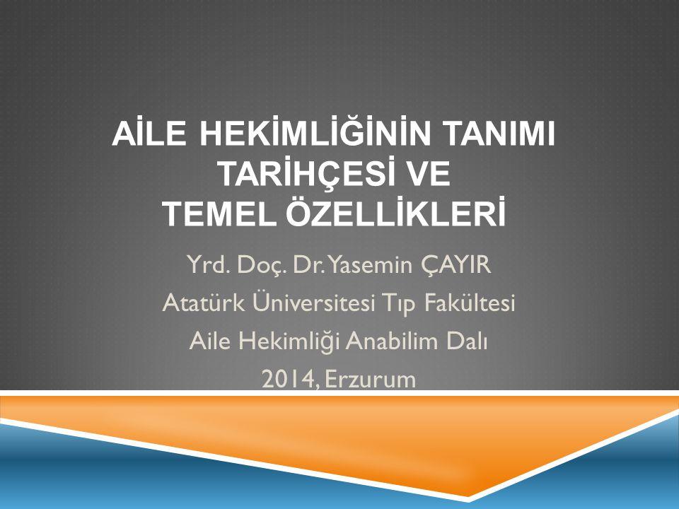 AİLE HEKİMLİĞİNİN TANIMI TARİHÇESİ VE TEMEL ÖZELLİKLERİ Yrd. Doç. Dr. Yasemin ÇAYIR Atatürk Üniversitesi Tıp Fakültesi Aile Hekimli ğ i Anabilim Dalı