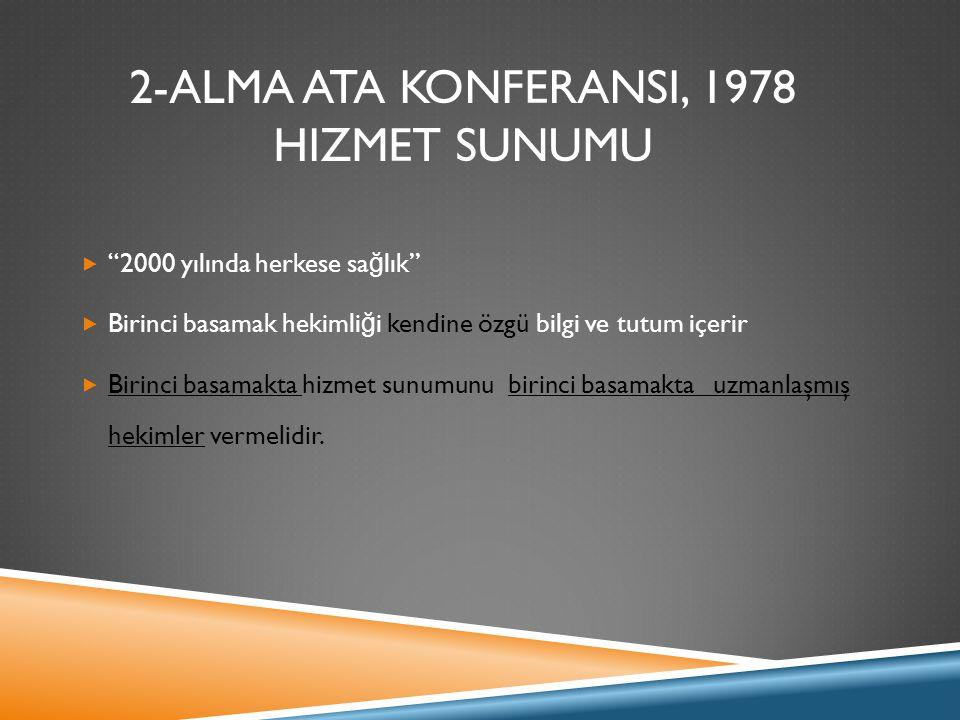 """2-ALMA ATA KONFERANSI, 1978 HIZMET SUNUMU  """"2000 yılında herkese sa ğ lık""""  Birinci basamak hekimli ğ i kendine özgü bilgi ve tutum içerir  Birinci"""