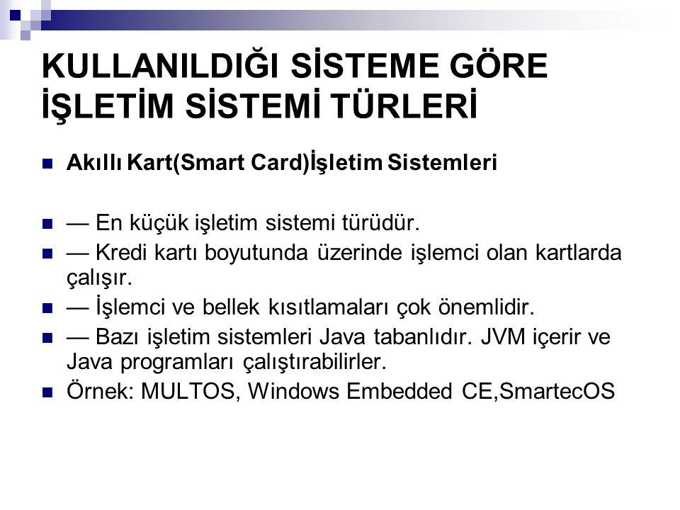 KULLANILDIĞI SİSTEME GÖRE İŞLETİM SİSTEMİ TÜRLERİ Akıllı Kart(Smart Card)İşletim Sistemleri — En küçük işletim sistemi türüdür. — Kredi kartı boyutund