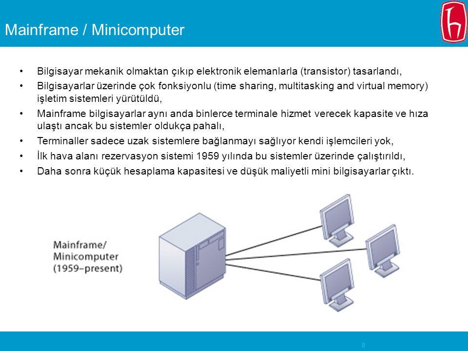 8 Mainframe / Minicomputer Bilgisayar mekanik olmaktan çıkıp elektronik elemanlarla (transistor) tasarlandı, Bilgisayarlar üzerinde çok fonksiyonlu (time sharing, multitasking and virtual memory) işletim sistemleri yürütüldü, Mainframe bilgisayarlar aynı anda binlerce terminale hizmet verecek kapasite ve hıza ulaştı ancak bu sistemler oldukça pahalı, Terminaller sadece uzak sistemlere bağlanmayı sağlıyor kendi işlemcileri yok, İlk hava alanı rezervasyon sistemi 1959 yılında bu sistemler üzerinde çalıştırıldı, Daha sonra küçük hesaplama kapasitesi ve düşük maliyetli mini bilgisayarlar çıktı.