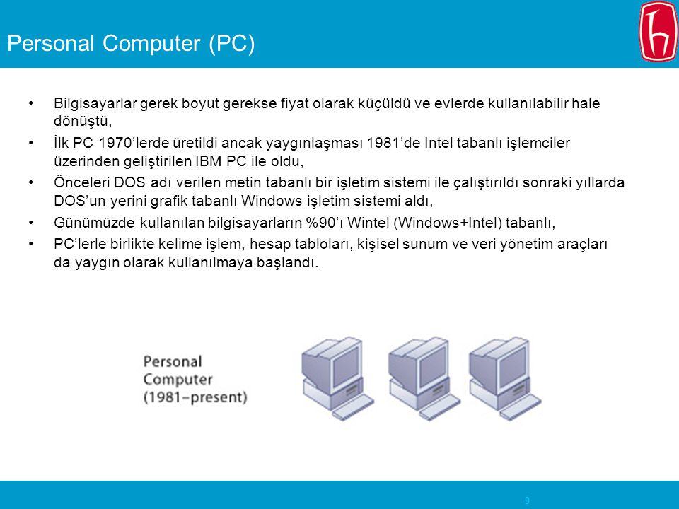 9 Personal Computer (PC) Bilgisayarlar gerek boyut gerekse fiyat olarak küçüldü ve evlerde kullanılabilir hale dönüştü, İlk PC 1970'lerde üretildi ancak yaygınlaşması 1981'de Intel tabanlı işlemciler üzerinden geliştirilen IBM PC ile oldu, Önceleri DOS adı verilen metin tabanlı bir işletim sistemi ile çalıştırıldı sonraki yıllarda DOS'un yerini grafik tabanlı Windows işletim sistemi aldı, Günümüzde kullanılan bilgisayarların %90'ı Wintel (Windows+Intel) tabanlı, PC'lerle birlikte kelime işlem, hesap tabloları, kişisel sunum ve veri yönetim araçları da yaygın olarak kullanılmaya başlandı.