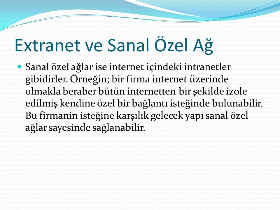 Extranet ve Sanal Özel Ağ Sanal özel ağlar ise internet içindeki intranetler gibidirler. Örneğin; bir firma internet üzerinde olmakla beraber bütün in
