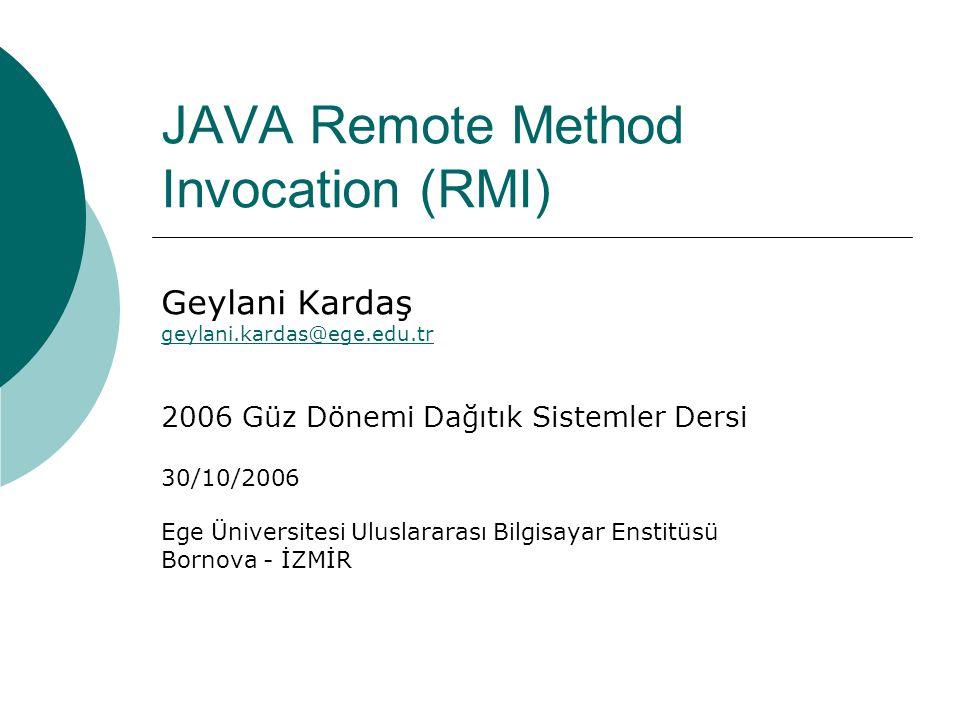 JAVA Remote Method Invocation (RMI) Geylani Kardaş geylani.kardas@ege.edu.tr 2006 Güz Dönemi Dağıtık Sistemler Dersi 30/10/2006 Ege Üniversitesi Uluslararası Bilgisayar Enstitüsü Bornova - İZMİR