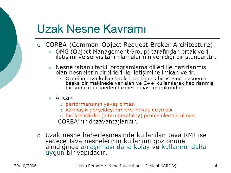 30/10/2006Java Remote Method Invocation - Geylani KARDAŞ4 Uzak Nesne Kavramı  CORBA (Common Object Request Broker Architecture): OMG (Object Management Group) tarafından ortak veri iletişimi ve servis tanımlamalarının verildiği bir standarttır.