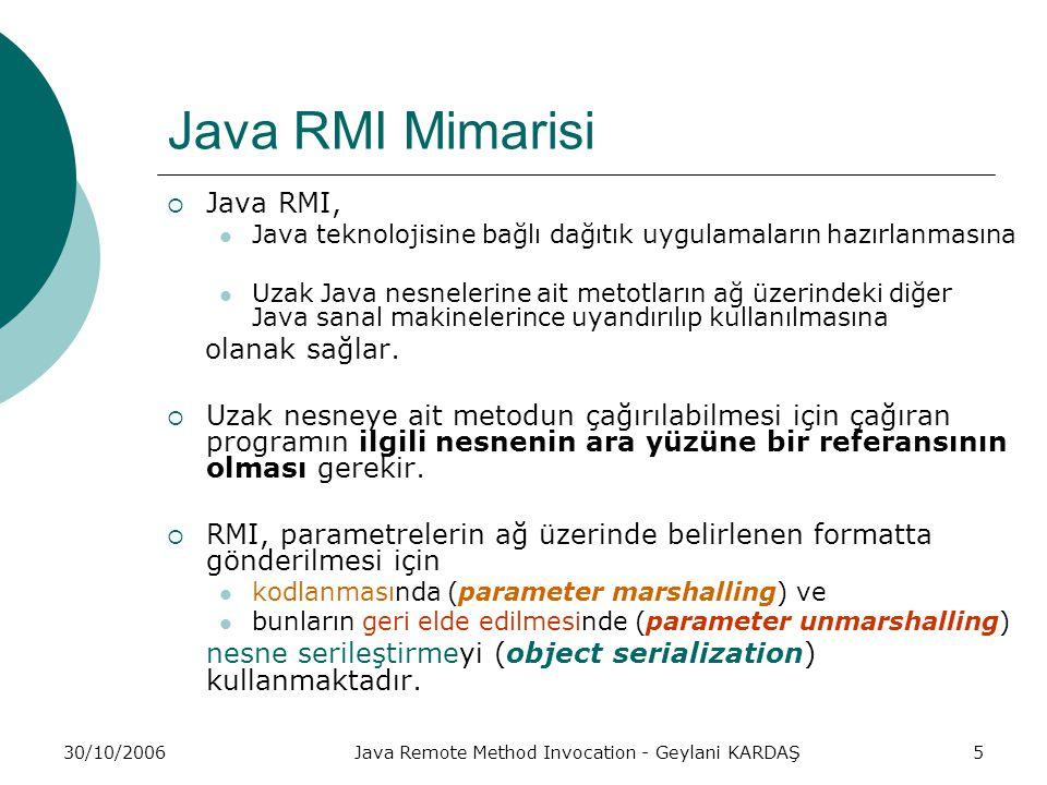 30/10/2006Java Remote Method Invocation - Geylani KARDAŞ5 Java RMI Mimarisi  Java RMI, Java teknolojisine bağlı dağıtık uygulamaların hazırlanmasına Uzak Java nesnelerine ait metotların ağ üzerindeki diğer Java sanal makinelerince uyandırılıp kullanılmasına olanak sağlar.