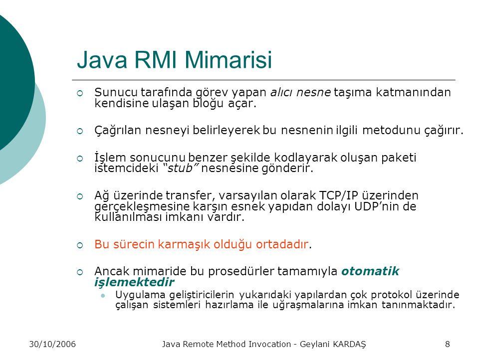30/10/2006Java Remote Method Invocation - Geylani KARDAŞ8 Java RMI Mimarisi  Sunucu tarafında görev yapan alıcı nesne taşıma katmanından kendisine ulaşan bloğu açar.
