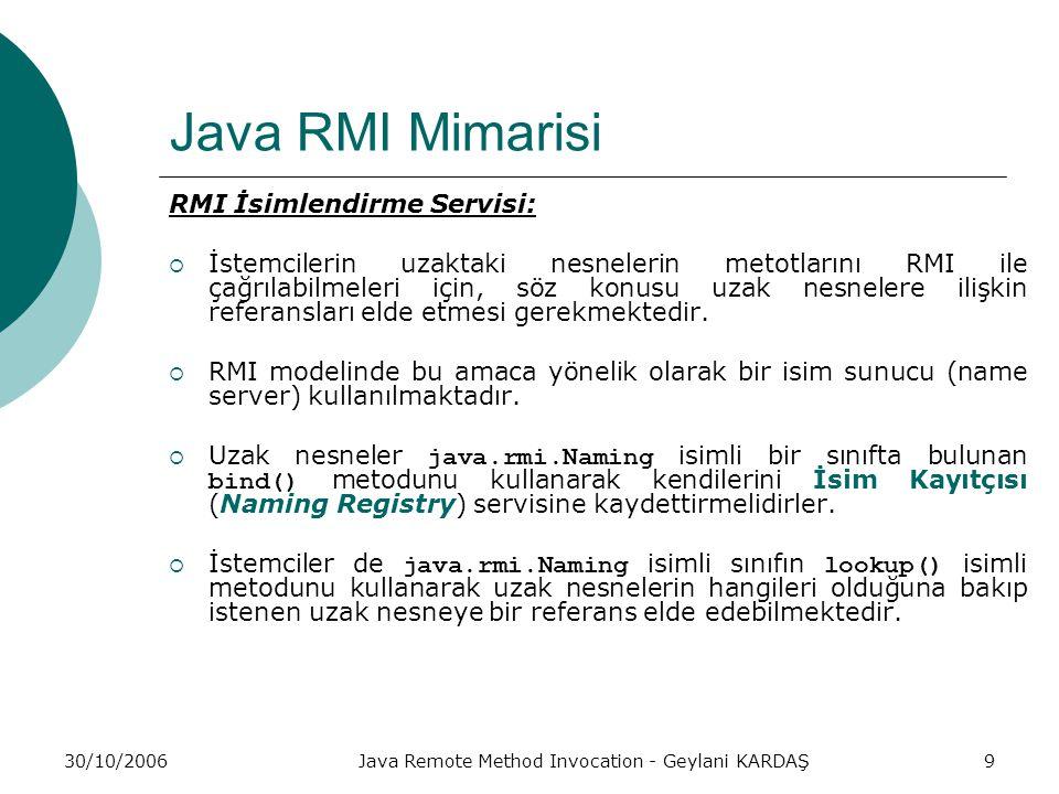 30/10/2006Java Remote Method Invocation - Geylani KARDAŞ9 Java RMI Mimarisi RMI İsimlendirme Servisi:  İstemcilerin uzaktaki nesnelerin metotlarını RMI ile çağrılabilmeleri için, söz konusu uzak nesnelere ilişkin referansları elde etmesi gerekmektedir.