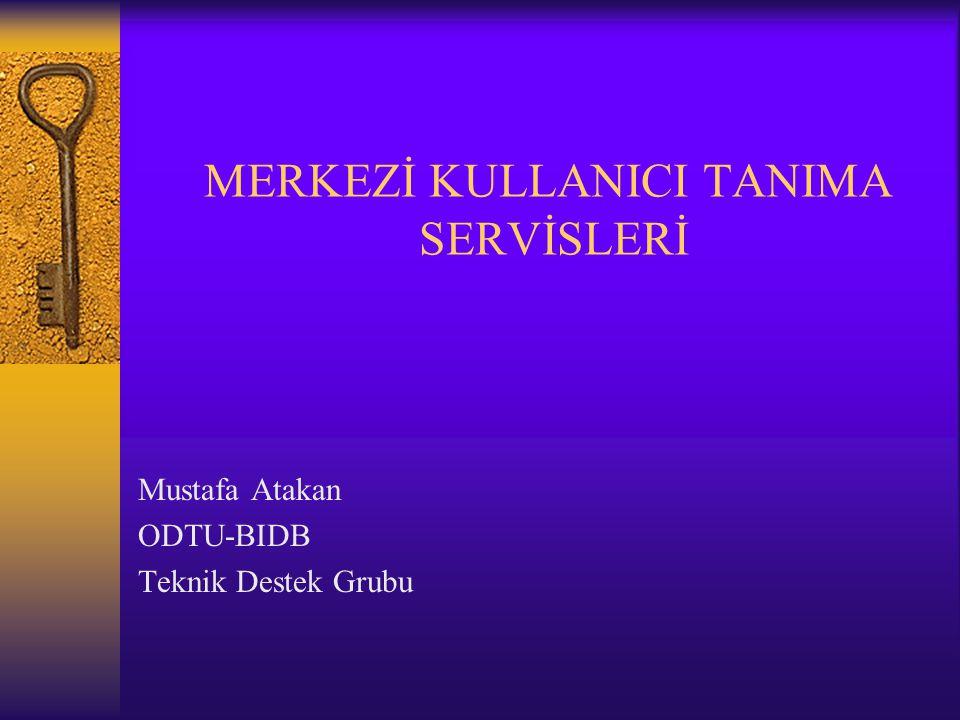 MERKEZİ KULLANICI TANIMA SERVİSLERİ Mustafa Atakan ODTU-BIDB Teknik Destek Grubu