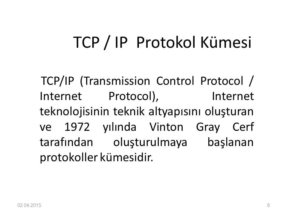 02.04.20156 TCP / IP Protokol Kümesi TCP/IP (Transmission Control Protocol / Internet Protocol), Internet teknolojisinin teknik altyapısını oluşturan