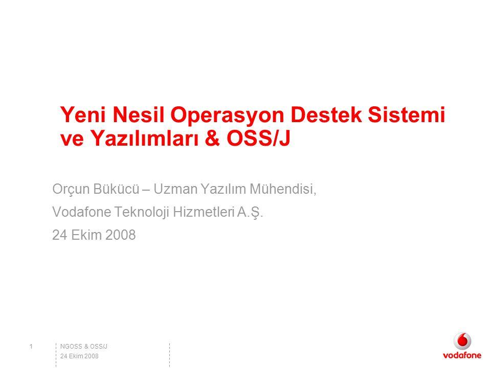 Yeni Nesil Operasyon Destek Sistemi ve Yazılımları & OSS/J Orçun Bükücü – Uzman Yazılım Mühendisi, Vodafone Teknoloji Hizmetleri A.Ş. 24 Ekim 2008 NGO