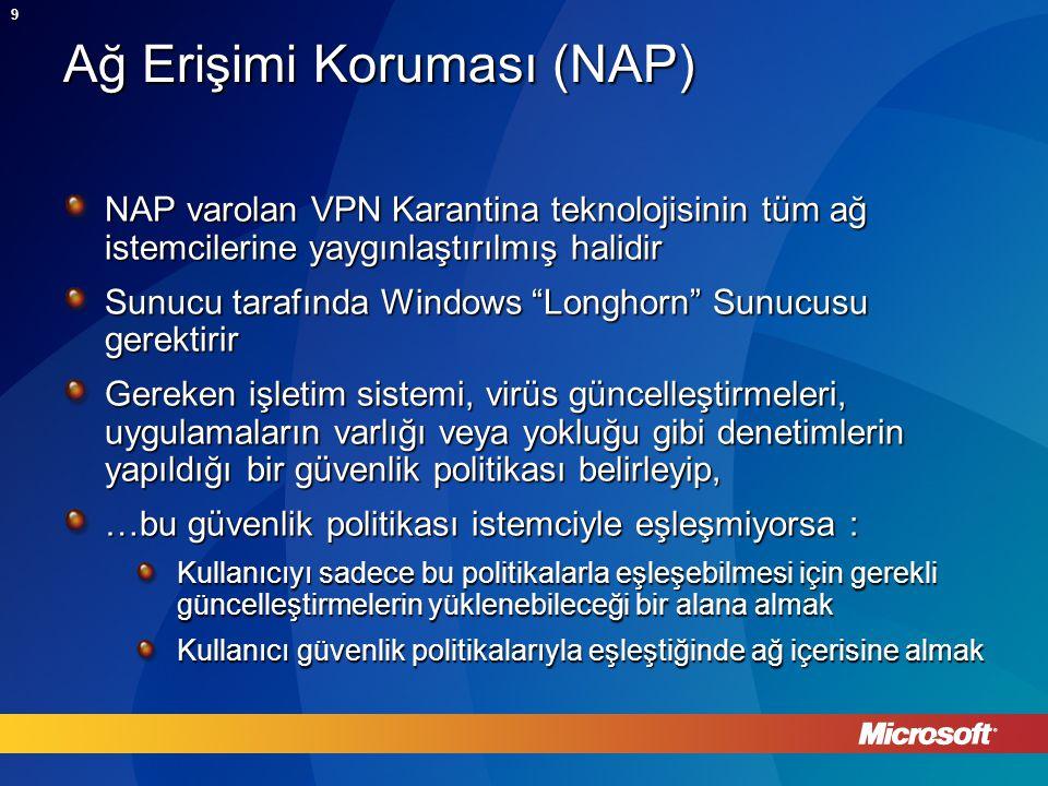 9 Ağ Erişimi Koruması (NAP) NAP varolan VPN Karantina teknolojisinin tüm ağ istemcilerine yaygınlaştırılmış halidir Sunucu tarafında Windows Longhorn Sunucusu gerektirir Gereken işletim sistemi, virüs güncelleştirmeleri, uygulamaların varlığı veya yokluğu gibi denetimlerin yapıldığı bir güvenlik politikası belirleyip, …bu güvenlik politikası istemciyle eşleşmiyorsa : Kullanıcıyı sadece bu politikalarla eşleşebilmesi için gerekli güncelleştirmelerin yüklenebileceği bir alana almak Kullanıcı güvenlik politikalarıyla eşleştiğinde ağ içerisine almak