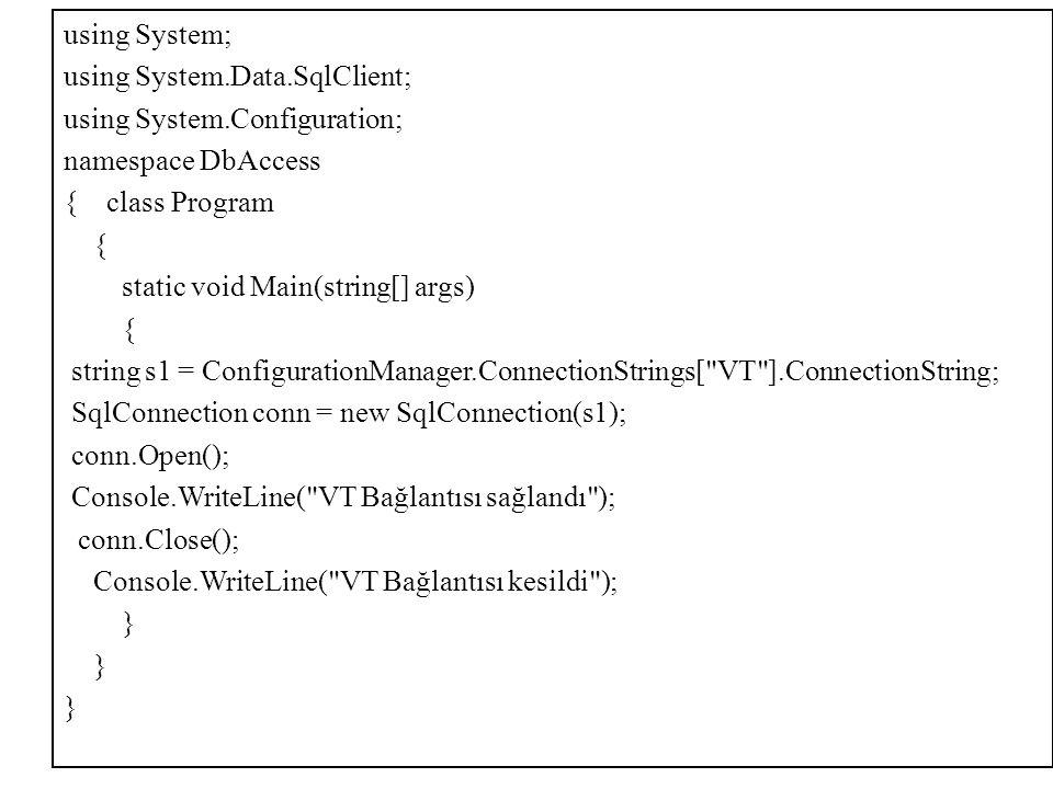 using System; using System.Data.SqlClient; using System.Configuration; namespace DbAccess { class Program { static void Main(string[] args) { string s1 = ConfigurationManager.ConnectionStrings[ VT ].ConnectionString; SqlConnection conn = new SqlConnection(s1); conn.Open(); Console.WriteLine( VT Bağlantısı sağlandı ); conn.Close(); Console.WriteLine( VT Bağlantısı kesildi ); }