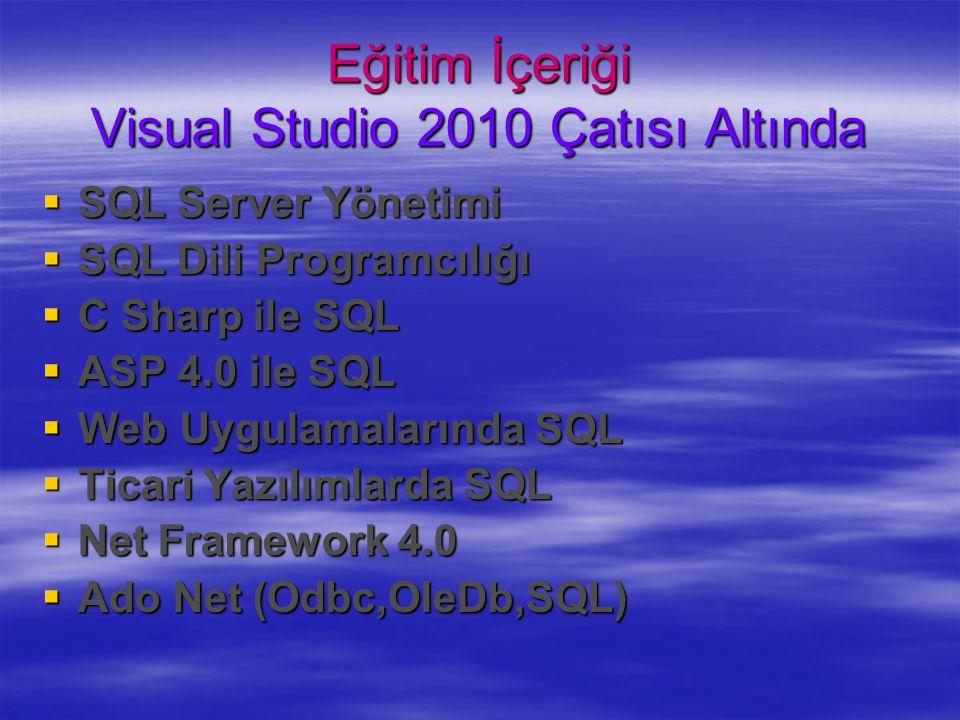  SQL Server Yönetimi  SQL Dili Programcılığı  C Sharp ile SQL  ASP 4.0 ile SQL  Web Uygulamalarında SQL  Ticari Yazılımlarda SQL  Net Framework 4.0  Ado Net (Odbc,OleDb,SQL) Eğitim İçeriği Visual Studio 2010 Çatısı Altında