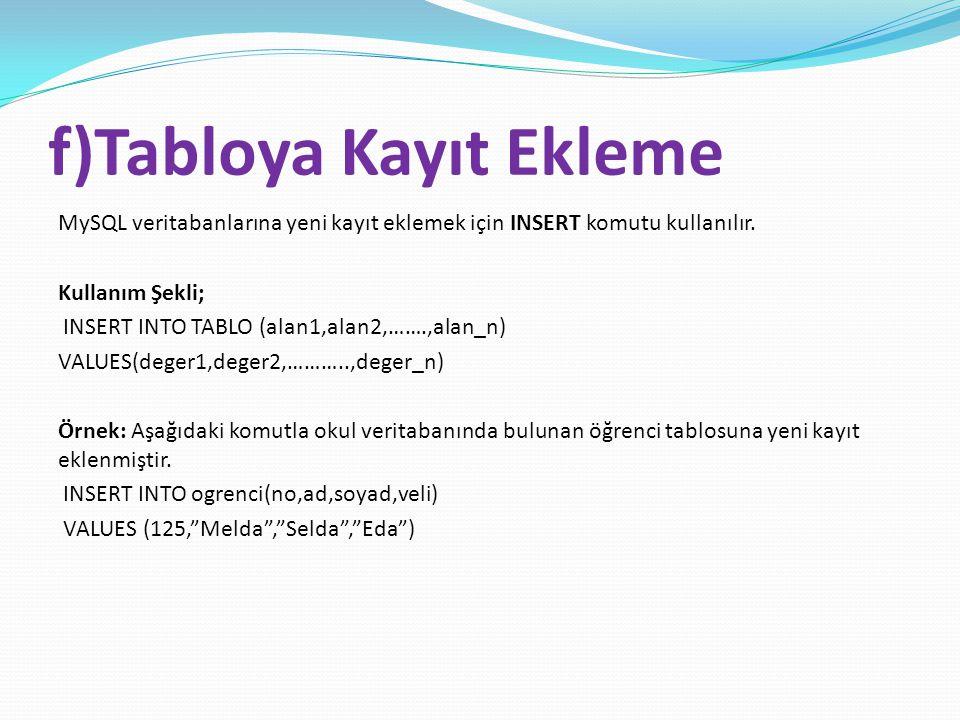 f)Tabloya Kayıt Ekleme MySQL veritabanlarına yeni kayıt eklemek için INSERT komutu kullanılır. Kullanım Şekli; INSERT INTO TABLO (alan1,alan2,…….,alan