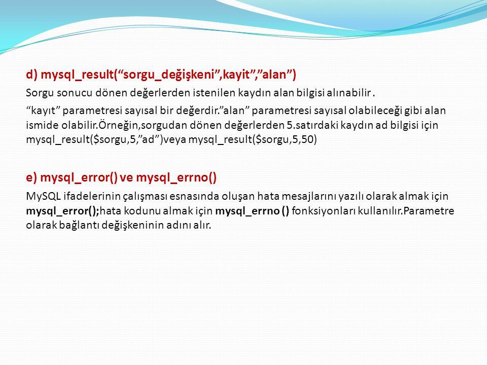 """d) mysql_result(""""sorgu_değişkeni"""",kayit"""",""""alan"""") Sorgu sonucu dönen değerlerden istenilen kaydın alan bilgisi alınabilir. """"kayıt"""" parametresi sayısal"""
