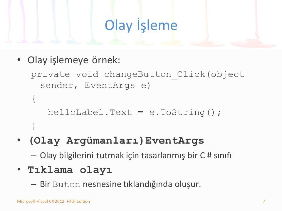 7Microsoft Visual C# 2012, Fifth Edition Olay İşleme Olay işlemeye örnek: private void changeButton_Click(object sender, EventArgs e) { helloLabel.Text = e.ToString(); } (Olay Argümanları)EventArgs – Olay bilgilerini tutmak için tasarlanmış bir C # sınıfı Tıklama olayı – Bir Buton nesnesine tıklandığında oluşur.