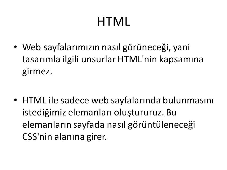 HTML Web sayfalarımızın nasıl görüneceği, yani tasarımla ilgili unsurlar HTML'nin kapsamına girmez. HTML ile sadece web sayfalarında bulunmasını isted