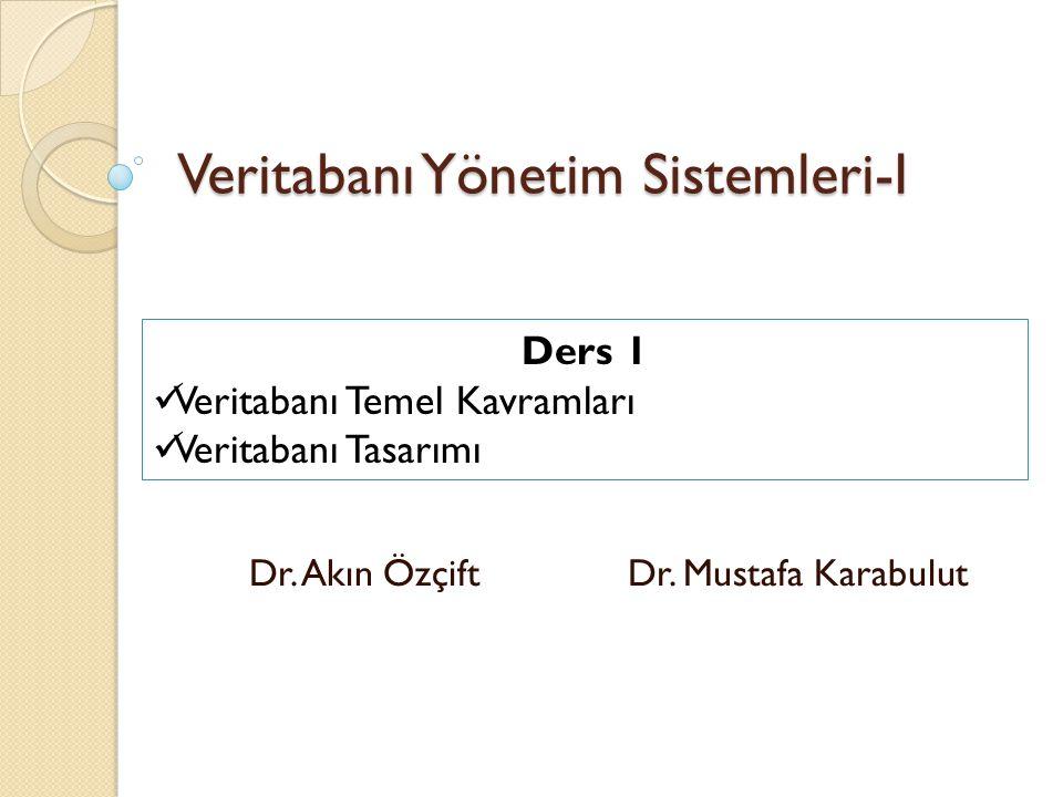 Veritabanı Yönetim Sistemleri-I Dr. Akın Özçift Dr. Mustafa Karabulut Ders 1 Veritabanı Temel Kavramları Veritabanı Tasarımı
