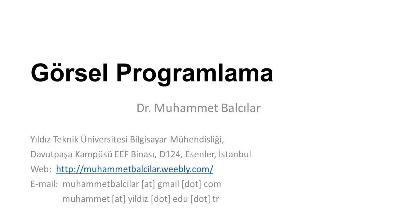 Görsel Programlama Dr. Muhammet Balcılar Yıldız Teknik Üniversitesi Bilgisayar Mühendisliği, Davutpaşa Kampüsü EEF Binası, D124, Esenler, İstanbul Web