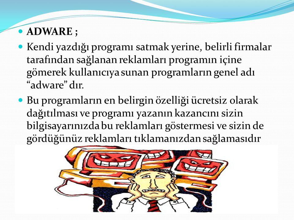 ADWARE ; Kendi yazdığı programı satmak yerine, belirli firmalar tarafından sağlanan reklamları programın içine gömerek kullanıcıya sunan programların genel adı adware dır.