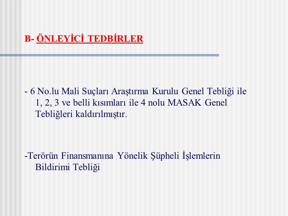B- ÖNLEYİCİ TEDBİRLER - 6 No.lu Mali Suçları Araştırma Kurulu Genel Tebliği ile 1, 2, 3 ve belli kısımları ile 4 nolu MASAK Genel Tebliğleri kaldırılm