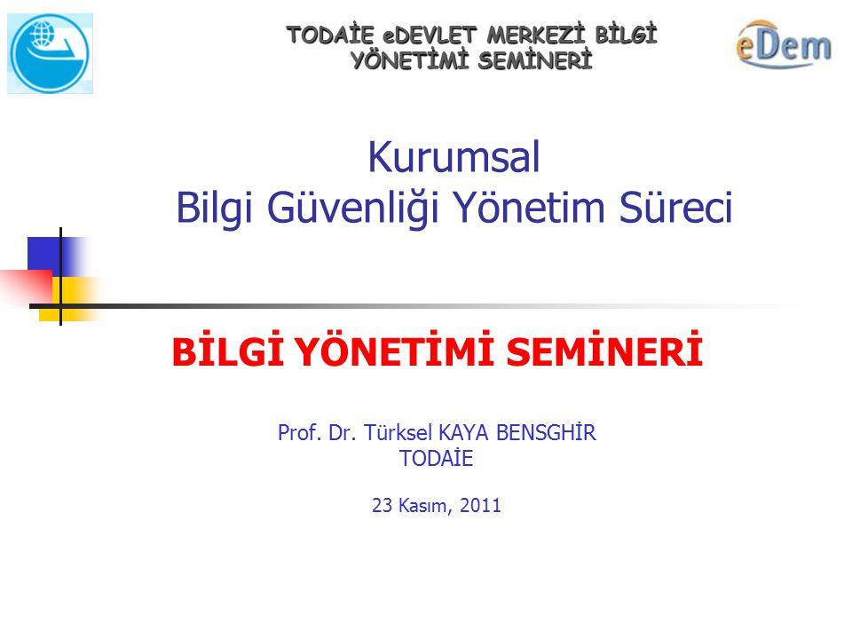 Kurumsal Bilgi Güvenliği Yönetim Süreci BİLGİ YÖNETİMİ SEMİNERİ Prof. Dr. Türksel KAYA BENSGHİR TODAİE 23 Kasım, 2011 TODAİE eDEVLET MERKEZİ BİLGİ YÖN