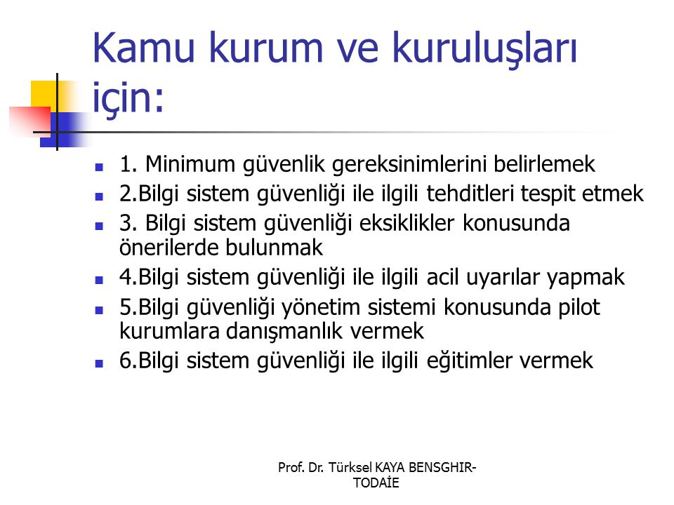 Prof. Dr. Türksel KAYA BENSGHIR- TODAİE Kamu kurum ve kuruluşları için: 1. Minimum güvenlik gereksinimlerini belirlemek 2.Bilgi sistem güvenliği ile i